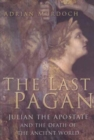 Image for The last pagan  : Julian the Apostate and the death of the ancient world