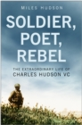 Image for Soldier, poet, rebel  : the extraordinary life of Charles Hudson VC