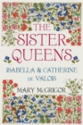 Image for The sister queens: Isabella and Catherine de Valois