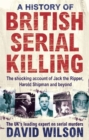 Image for A history of British serial killing  : the shocking account of Jack the Ripper, Harold Shipman and beyond