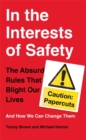 Image for In the interests of safety  : the absurd rules that blight our lives and how we can change them