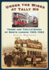 Image for Under the wires at Tally Ho  : trams and trolleybuses of north London 1905-1962