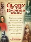 Image for The glory of the empires 1880-1914  : the illustrated history of the uniforms and traditions of Britain, France, Germany, Russia and the United States