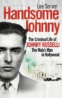 Image for Handsome Johnny  : the criminal life of Johnny Rosselli, the Mob's man in Hollywood
