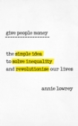 Image for Give people money  : the surprisingly simple idea to solve inequality and revolutionise our lives