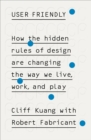 Image for User friendly  : how the hidden rules of design are changing the way we live, work, and play