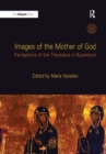Image for Images of the Mother of God  : perceptions of the Theotokos in Byzantium
