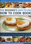Image for The beginner's easy-to-use how to cook book  : the cook's guide to frying, baking, poaching, casseroling, steaming and roasting a fabulous range of 140 tasty recipes, with over 800 clear step-by-step