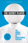 Image for The secret player  : the hidden world of professional football