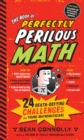 Image for The book of perfectly perilous math  : 24 death-defying challenges for young mathematicians