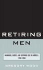 Image for Retiring men: manhood, labor, and growing old in America, 1900-1960