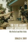 Image for The case against military intervention  : why we do it and why it fails