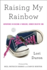 Image for Raising my rainbow  : adventures in raising a slightly effeminate, possibly gay, totally fabulous son