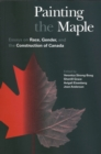Image for Painting the Maple : Essays on Race, Gender, and the Construction of Canada