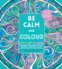 Image for Be Calm and Colour : Channel Your Anxiety into a Soothing, Creative Activity