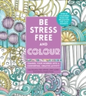 Image for Be Stress-Free and Colour : Channel Your Worries into a Comforting, Creative Activity