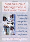 Image for Medical Group Management in Turbulent Times : How Physician Leadership Can Optimize Health Plan, Hospital, and Medical Group Performance