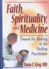 Image for Faith, Spirituality, and Medicine : Toward the Making of the Healing Practitioner