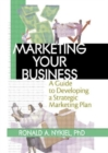 Image for Marketing your business  : a guide to developing a strategic marketing plan
