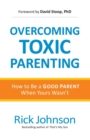 Image for Overcoming Toxic Parenting : How to Be a Good Parent When Yours Wasn't