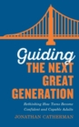 Image for Guiding the Next Great Generation : Rethinking How Teens Become Confident and Capable Adults