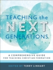 Image for Teaching the Next Generations : A Comprehensive Guide for Teaching Christian Formation