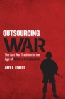 Image for Outsourcing War : The Just War Tradition in the Age of Military Privatization