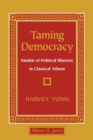 Image for Taming democracy  : models of political rhetoric in classical Athens