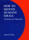 Image for How to defend humane ideals  : substitutes for objectivity