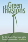 Image for Green illusions  : the dirty secrets of clean energy and the future of environmentalism
