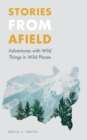 Image for Stories from afield: adventures with wild things in wild places