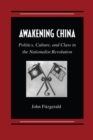 Image for Awakening China  : politics, culture and class in the Nationalist Revolution