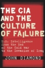 Image for The CIA and the culture of failure  : U.S. intelligence from the end of the Cold War to the invasion of Iraq