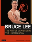 Image for The art of expressing the human body  : as revealed through the notes, letters, diaries, interviews, reading annotations, and library of Bruce Lee