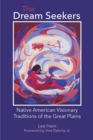 Image for The Dream Seekers : Native American Visionary Traditions of the Great Plains