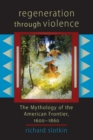 Image for Regeneration Through Violence : The Mythology of the American Frontier 1600-1860