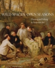 Image for Wild Spaces, Open Seasons : Hunting and Fishing in American Art