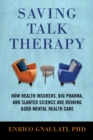 Image for Saving talk therapy  : how health insurers, big pharma, and slanted science are ruining good mental health care