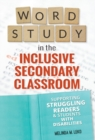 Image for Word Study in the Inclusive Secondary Classroom : Supporting Struggling Readers and Students with Disabilities