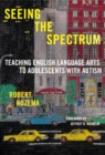 Image for Seeing the Spectrum : Teaching English Language Arts to Adolescents with Autism