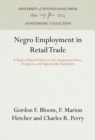 Image for Negro Employment in Retail Trade : A Study of Racial Policies in the Department Store, Drugstore, and Supermarket Industries