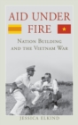 Image for Aid under fire  : nation building and the Vietnam War