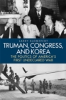 Image for Truman, Congress, and Korea  : the politics of America's first undeclared war