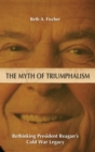 Image for The Myth of Triumphalism : Rethinking President Reagan's Cold War Legacy