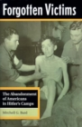 Image for Forgotten victims  : the abandonment of Americans in Hitler's camps