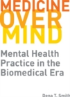 Image for Medicine over Mind : Mental Health Practice in the Biomedical Era