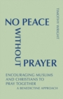 Image for No Peace Without Prayer : Encouraging Muslims and Christians to Pray Together; A Benedictine Approach