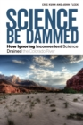 Image for Science Be Dammed : How Ignoring Inconvenient Science Drained the Colorado River