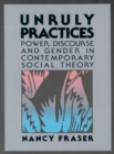 Image for Unruly Practices : Power, Discorse, and Gender in Contemporary Social Theory
