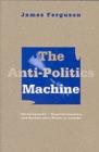 "Image for The anti-politics machine  : ""development,"" depoliticization, and bureaucratic power in Lesotho"